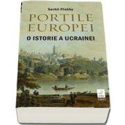 Portile Europei. O istorie a Ucrainei de Serhii Plokhy