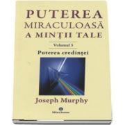 Puterea credintei. Puterea miraculoasa a mintii tale, volumul 3 de Joseph Murphy