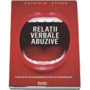 Relatii verbale abuzive. Cum sa le recunoasteti si cum sa reactionati de Patricia Evans