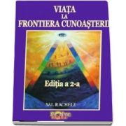 Viata la Frontiera Cunoasterii (Editia a 2-a) - Crestere personala si dezvoltare spirituala - Sal Rachele