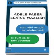 Cum sa-i asculti pe adolescenti si cum sa te faci ascultat de Adele Faber (Editia a III-a)