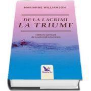 De la lacrimi la triumf. Calatoria spirituala de la suferinta la iluminare - Marianne Williamson