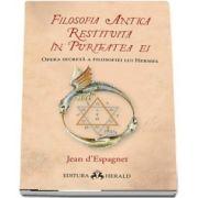 Filosofia antica restituita in puritatea ei. Opera secreta a filosofiei lui Hermes de Jean d-Espagnet