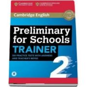 Preliminary for Schools Trainer 2. Six Practice Tests with Answers and Teacher s Notes with Audio