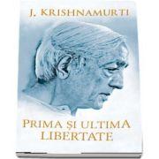 Prima si ultima libertate - Jiddu Krishnamurti