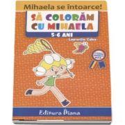 Carte de colorat - Sa coloram cu Mihaela, 5-6 ani - Laurentia Culea