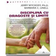Jerry Wyckoff - Disciplina cu dragoste si limite. Solutii practice si linistitoare pentru cele mai frecvente 43 de probleme de comportament din copilarie