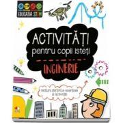Activitati pentru copii isteti. Inginerie. Notiuni stiintifice esentiale si activitati