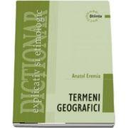 Dictionar explicativ si etimologic de termeni geografici - Anatol Eremia