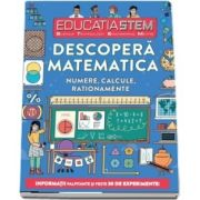 Educatia STEM - Descopera matematica. Numere, calcule, rationamente. Informatii palpitante si peste 30 de experimente!