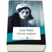 Azar Nafisi - Lucruri nespuse - Traducere din limba engleza si note de Sanziana Dragos