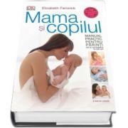 Mama si copilul. Manual practic pentru parinti, de la concepere la trei ani de Elisabeth Fenwick