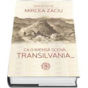 Ca o imensa scena, Transilvania... Prefata de Ion Pop (Editia a II-a)