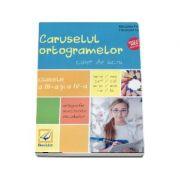 Caruselul ortogramelor - Caiet de lucru pentru clasele a III-a si a IV-a - Exercitii de ortografie, punctuatie si vocabular