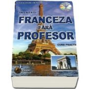 Invatati Franceza fara profesor, curs practic - contine CD cu pronuntia celor 19 lectii (Editie 2015)