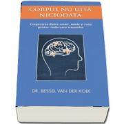 Corpul nu uita niciodata. Cooperarea dintre creier, minte si corp pentru vindecarea traumelor -  Van der Kolk Bessel