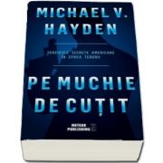 Pe muchie de cutit - Serviciile secrete americane in epoca terorii (V. Michael Hayden)