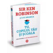 Tu, copilul tau si scoala. Cum sa ajungi la cea mai buna educatie - Sir Ken Robinson