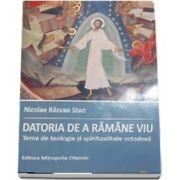 Datoria de a ramane viu. Teme de teologie si spiritualitate ortodoxa - Stan, Nicolae Razvan