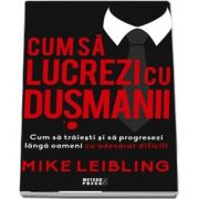 Mike Leibling, Cum sa lucrezi cu dusmanii. Cum sa traiesti si sa progresezi langa oameni cu adevarat dificili