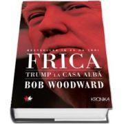 Bob Woodward - Frica. Trump la Casa Alba