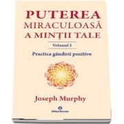 Puterea miraculoasa a mintii tale. Volumul V