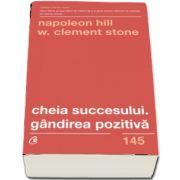 Napoleon Hill - Cheia succesului. Gandirea pozitiva. Editia a II-a