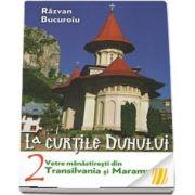 La curtile duhului. Volumul 2. Vetre manastiresti din Transilvania si Maramures