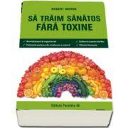 Sa traim sanatos fara toxine. Ghid fundamental. Alimente si plante naturale pentru regenerarea celulara completa - Editia a VI-a