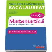 Simularea examenului de bacalaureat. Matematica. Clasa a XI-a. Profil stiintele naturii. 30 de de teste, dupa modelul M. E. N.