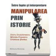 Intre fapte si interpretare - Manipularea prin istorie de Doru Dumitrescu