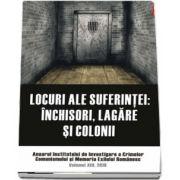 Locuri ale suferintei. Anuarul Institutului de Investigare a Crimelor Comunismului si Memoria Exilului Romanesc. Volumul XIII