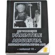 Ne vorbeste parintele Augustin, Mitropolitul de 104 ani (vol. VI)