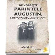 Ne vorbeste parintele Augustin, Mitropolitul de 104 ani, volumul XIX