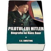 Pilotul lui Hitler. Biografia lui Hans Baur (C. G. Sweeting)