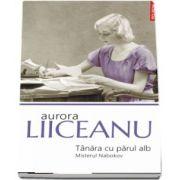 Tanara cu parul alb. Misterul Nabokov - Aurora Liiceanu