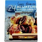 Aluaturi dulci si sarate - 24 de retete delicioase si usor de preparat (Laura Adamache)