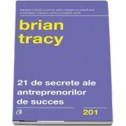 Douazeci si unu de secrete ale antreprenorilor de succes (Brian Tracy)