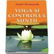 Yoga si controlul mintii de Swami Shivananda