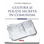 Cultura si politie secreta in comunism de Vatulescu Cristina