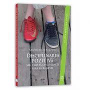 Disciplinarea pozitiva sau cum sa disciplinezi fara sa ranesti (Colectia Psihologie si viata)