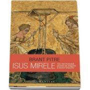 Isus Mirele. Cea mai frumoasa poveste de dragoste a tuturor timpurilor (Brant Pitre)