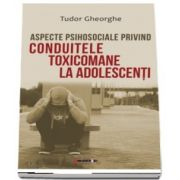 Aspecte psihosociale privind conduitele toxicomane la adolescenti de Tudor Gheorghe