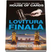 Lovitura finala de Michael Dobbs - Volumul 3 al trilogiei House of cards