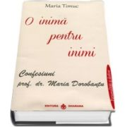 O inima pentru inimi - Confesiuni prof. dr. Maria Dorobantu