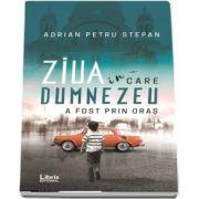 Ziua in care Dumnezeu a fost prin oras de Adrian Petru Stepan
