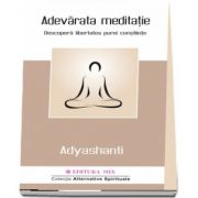 Adyashanti - Adevarata meditatie. Descopera libertatea purei constiinte