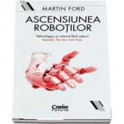 Ascensiunea robotilor - Tehnologia si viitorul fara joburi
