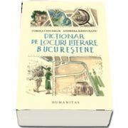 Dictionar de locuri literare bucurestene - Cu harti originale de Rares Ionascu