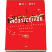 Incontestabil. Evolutia si stiinta creatiei de Bill Nye